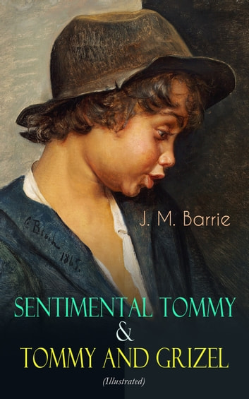 Sentimental Tommy & Tommy and Grizel (Illustrated) - Tale of a Young Orphan Boy Growing up in London & Scotland ebook by J. M. Barrie