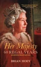 Her Majesty - 60 Regal Years: Diamond Jubilee Edition ebook by Brian Hoey
