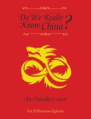 Do We Really Know China? - An Outsiders View ebook by Iris Efthymiou-Egleton