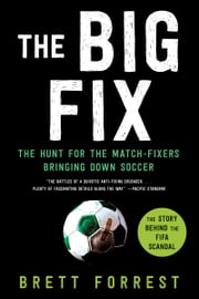 The Big Fix - The Hunt for the Match-Fixers Bringing Down Soccer ebook by Brett Forrest