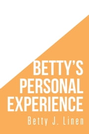 Bettys Personal Experience ebook by Betty J. Linen
