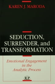 Seduction, Surrender, and Transformation - Emotional Engagement in the Analytic Process ebook by Karen J. Maroda