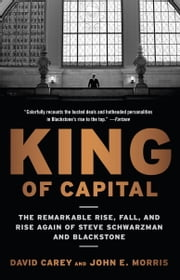 King of Capital - The Remarkable Rise, Fall, and Rise Again of Steve Schwarzman and Blackstone ebook by David Carey, John E. Morris