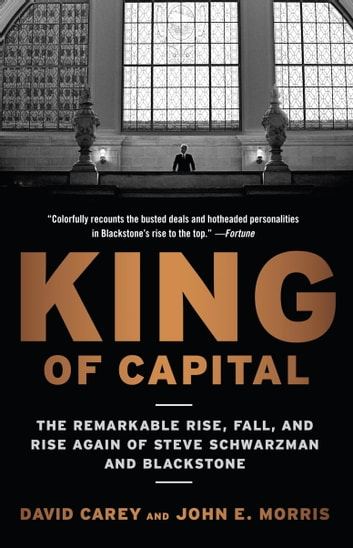 King of Capital - The Remarkable Rise, Fall, and Rise Again of Steve Schwarzman and Blackstone eBook by David Carey,John E. Morris
