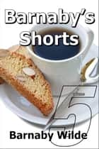 Barnaby's Shorts (Volume Five) ebook by Barnaby Wilde