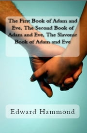 The First Book of Adam and Eve, The Second Book of Adam and Eve, The Slavonic Book of Adam and Eve (Pseudepigrapha / Apocrypha) ebook by Edward Hammond