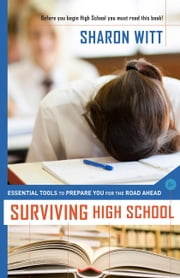 Surviving High School - Essential Tools to Prepare you for the Road Ahead ebook by Sharon Witt