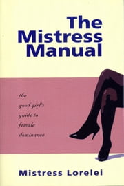 The Mistress Manual: the good girl's guide to female dominance ebook by Mistress Lorelei