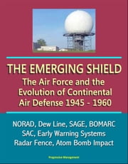 The Emerging Shield: The Air Force and the Evolution of Continental Air Defense, 1945-1960 - NORAD, Dew Line, SAGE, BOMARC, SAC, Early Warning Systems, Radar Fence, Atom Bomb Impact ebook by Progressive Management