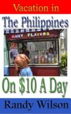 Vacation in the Philippines on $10 a Day ebook by Randy Wilson