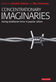 Concentrationary Imaginaries - Tracing Totalitarian Violence in Popular Culture ebook by Griselda Pollock
