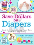 Save Dollars on Diapers: Smart Strategies for Slashing Diapers Costs from Birth to Potty Training ebook by Sandra Gordon