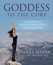 Goddess to the Core: An Inspired Workout to Maximize Your Fitness, Beauty & Power - An Inspired Workout to Maximize Your Fitness, Beauty & Power ebook by Sierra Bender,Jeff Migdow