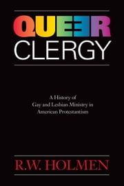 Queer Clergy - A History of Gay and Lesbian Ministry in American Protestantism ebook by R.W. Holmen