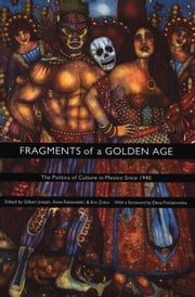 Fragments of a Golden Age - The Politics of Culture in Mexico Since 1940 ebook by Gilbert M. Joseph,Anne Rubenstein,Eric Zolov,Emily S. Rosenberg