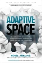 Adaptive Space: How GM and Other Companies are Positively Disrupting Themselves and Transforming into Agile Organizations ebook by Michael J. Arena