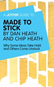 A Joosr Guide to... Made to Stick by Dan Heath and Chip Heath: Why Some Ideas Take Hold and Others Come Unstuck ebook by Joosr