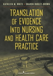 Translation of Evidence into Nursing and Health Care Practice ebook by Kathleen M. White, PhD, RN, NEA-BC, FAAN,Sharon Dudley-Brown, PhD, RN, FNP-BC