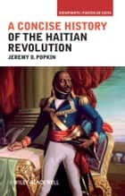 A Concise History of the Haitian Revolution ebook by Jeremy D. Popkin