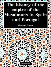 The History of the Empire of the Musulmans in Spain and Portugal ebook by George Power