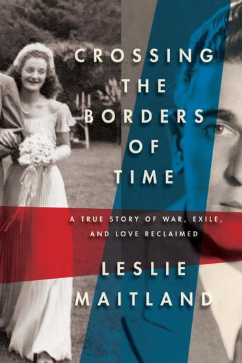 Crossing the Borders of Time - A True Story of War, Exile, and Love Reclaimed ebook by Leslie Maitland