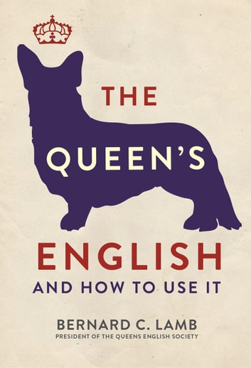 The Queen's English - And How to Use It eBook by Bernard C. Lamb