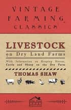 Livestock on Dry Land Farms - With Information on Keeping Horses, Cattle and Sheep on the Dry Farm ebook by Thomas Shaw