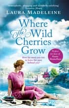 Where The Wild Cherries Grow - A timeless love story full of drama and intrigue ebook by Laura Madeleine