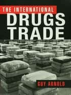 The International Drugs Trade eBook by Guy Arnold