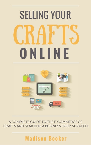 Selling Your Crafts Online: A Complete Guide to the E-Commerce of Crafts and Starting a Business from Scratch ekitaplar by Madison Booker