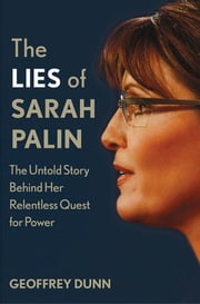 The Lies of Sarah Palin - The Untold Story Behind Her Relentless Quest for Power ebook by Geoffrey Dunn