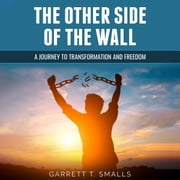 Other Side of the Wall, The - A Journey to Transformation and Freedom audiobook by Garrett T. Smalls