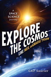 Explore the Cosmos like Neil deGrasse Tyson - A Space Science Journey ebook by CAP Saucier
