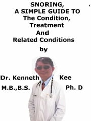 Snoring, A Simple Guide To The Condition, Treatment And Related Conditions ebook by Kenneth Kee