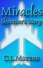 Miracles; Shannon's Story (based on a true story) ebook by C.L. Mozena