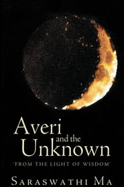 Averi and the Unknown - 'FROM THE LIGHT OF WISDOM' ebook by Saraswathi Ma