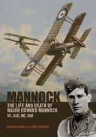 Mannock - The Life and Death of Major Edward Mannock VC, DSO, MC, RAF ebook by Norman Franks
