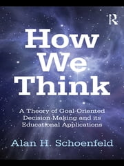 How We Think - A Theory of Goal-Oriented Decision Making and its Educational Applications ebook by Alan H. Schoenfeld