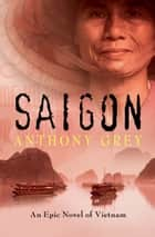 Saigon - An Epic Novel of Vietnam ebook by Anthony Grey
