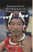 Explorations in Anthropology of North East India ebook by Sarthak Sengupta