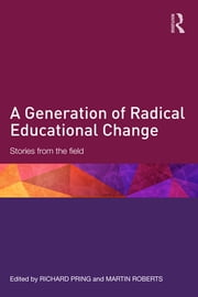 A Generation of Radical Educational Change - Stories from the field ebook by Richard Pring,Martin Roberts