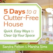 5 Days to a Clutter-Free House - Quick, Easy Ways to Clear Up Your Space 有聲書 by Sandra Felton