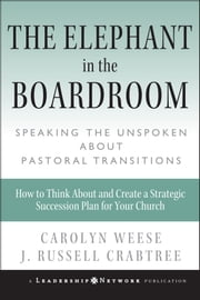 The Elephant in the Boardroom - Speaking the Unspoken about Pastoral Transitions ebook by Carolyn Weese,J. Russell Crabtree
