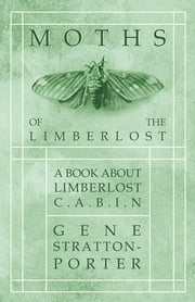 Moths of the Limberlost - A Book About Limberlost Cabin ebook by Gene Stratton-Porter
