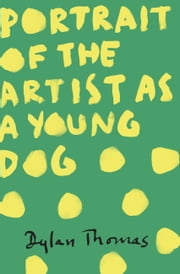 Portrait Of The Artist As A Young Dog ebook by Dylan Thomas
