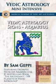 Vedic Astrology Sign Intensive: Aquarius - Kumbha ebook by Sam Geppi