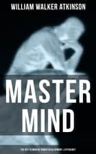 Master Mind (The Key to Mental Power Development & Efficiency) - The Principles of Psychology: Secrets of the Mind Discipline eBook by William Walker Atkinson