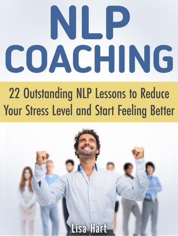 Nlp Coaching: 22 Outstanding Nlp Lessons to Reduce Your Stress Level and Start Feeling Better ebook by Lisa Hart