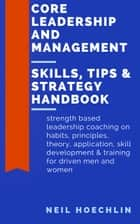 Core Leadership and Management Skills, Tips & Strategy Handbook - Strength based leadership coaching on habits, principles, theory, application, skill development & training for driven men and women ebook by Neil Hoechlin