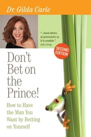 Don't Bet on the Prince! - How to Have the Man You Want by Betting on Yourself ebook by Dr. Gilda Carle